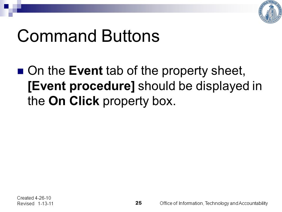 Command Buttons Created 4-26-10 Revised 1-13-11 25 Office of Information, Technology and Accountability On the Event tab of the property sheet, [Event procedure] should be displayed in the On Click property box.