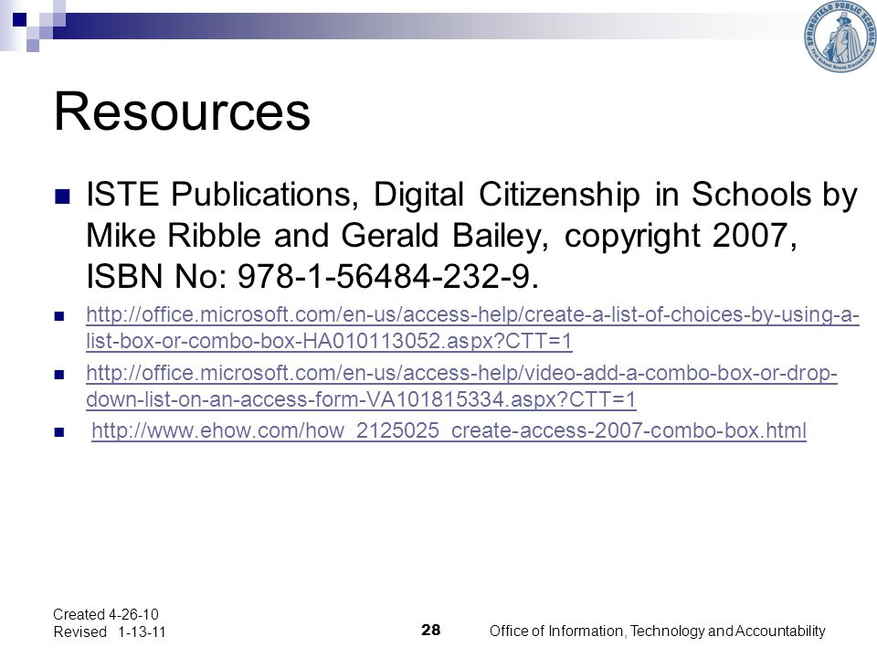 Office of Information, Technology and Accountability 28 Created 4-26-10 Revised 1-13-11 Resources ISTE Publications, Digital Citizenship in Schools by Mike Ribble and Gerald Bailey, copyright 2007, ISBN No: 978-1-56484-232-9.