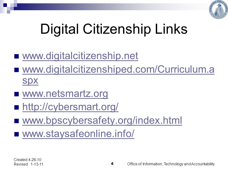 Office of Information, Technology and Accountability 4 Created 4-26-10 Revised 1-13-11 Digital Citizenship Links www.digitalcitizenship.net www.digitalcitizenshiped.com/Curriculum.a spx www.digitalcitizenshiped.com/Curriculum.a spx www.netsmartz.org http://cybersmart.org/ www.bpscybersafety.org/index.html www.staysafeonline.info/