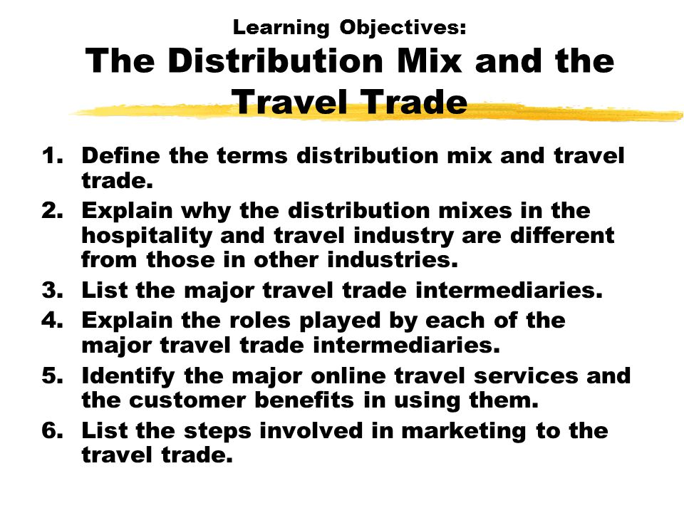 The Distribution Mix and the Travel Trade: Definitions Distribution mix: the combination of direct and indirect distribution channels that a hospitality and travel organization uses to make customers aware of, to reserve, and to deliver its services.
