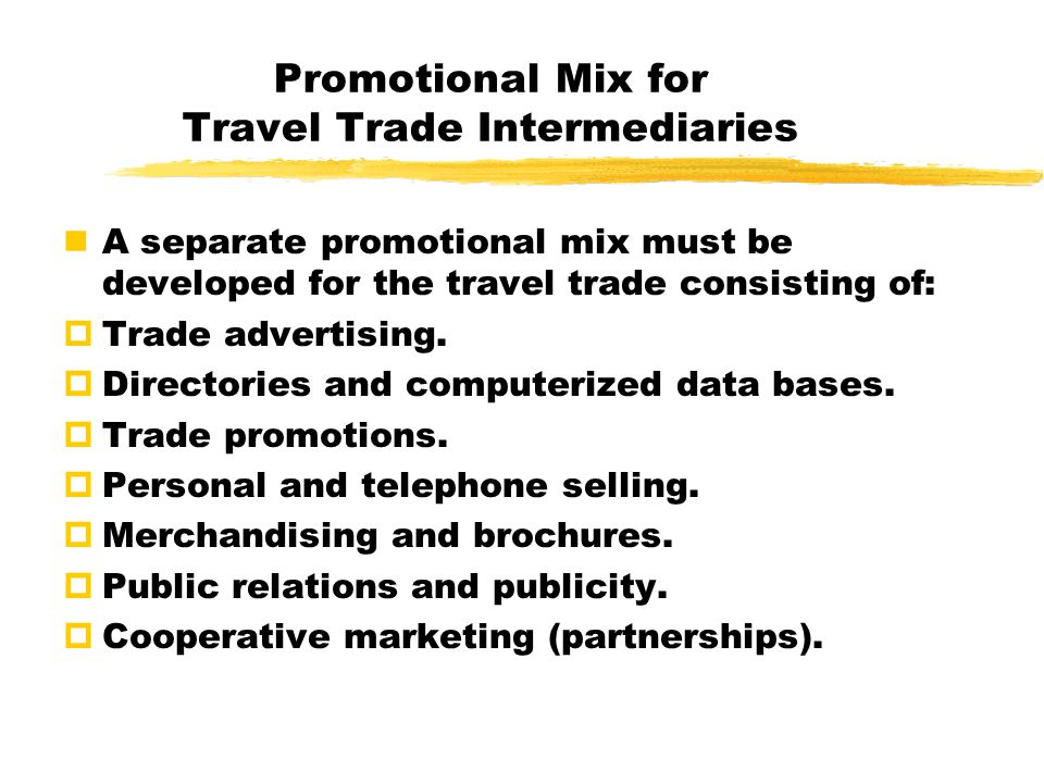 Promotional Mix for Travel Trade Intermediaries A separate promotional mix must be developed for the travel trade consisting of:  Trade advertising.
