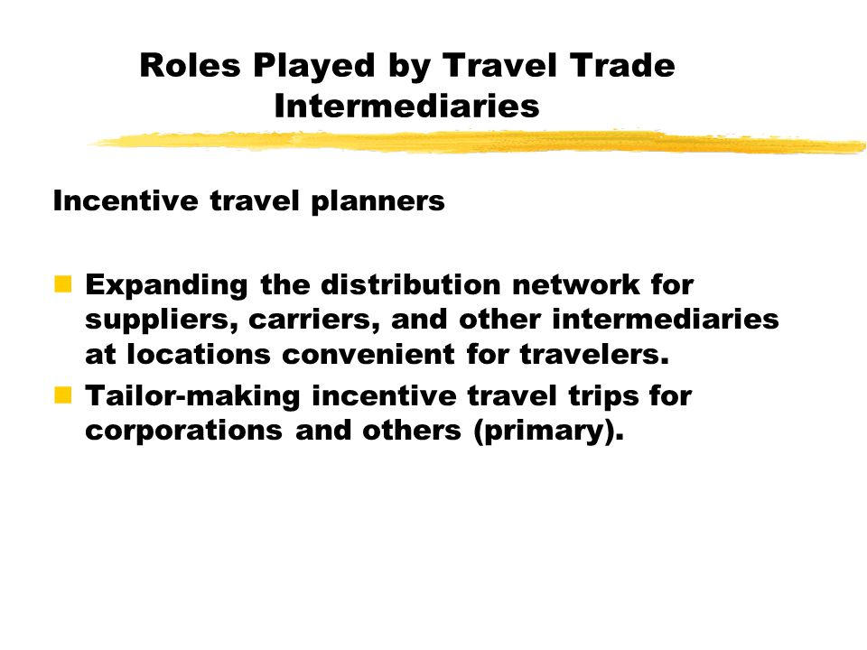 Roles Played by Travel Trade Intermediaries Convention/meeting planners Expanding the distribution network for suppliers, carriers, and other intermediaries at locations convenient for travelers.