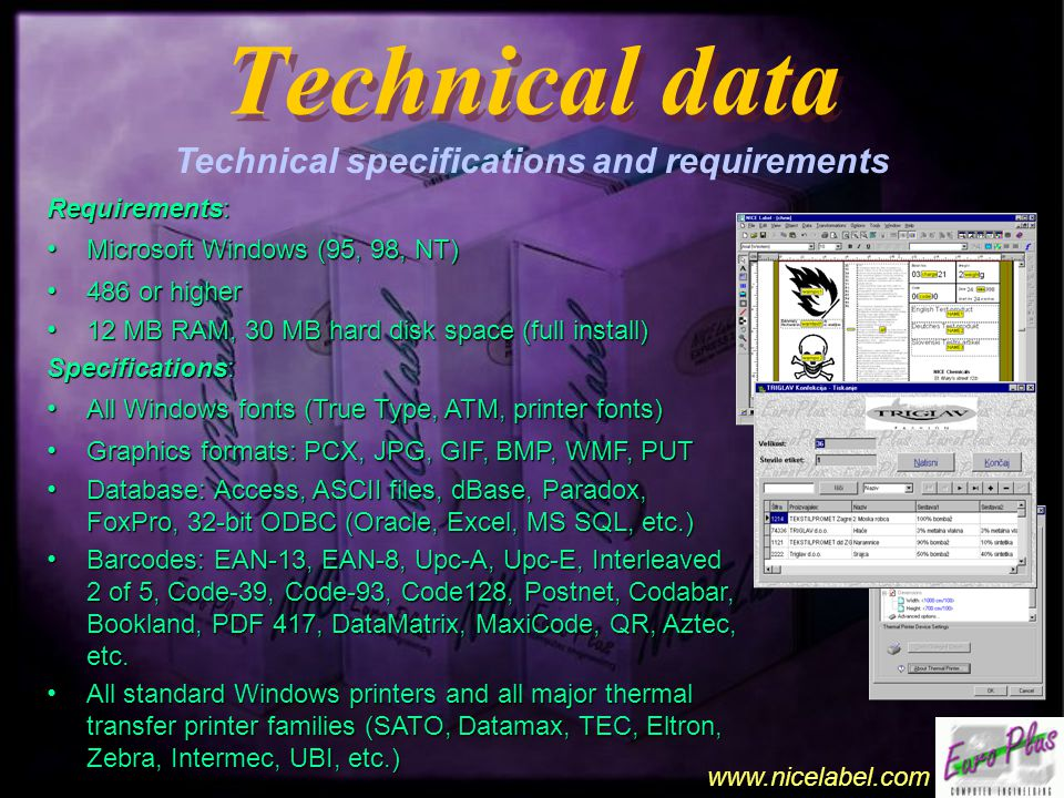 www.nicelabel.com Technical data Technical data Technical specifications and requirements Requirements: Microsoft Windows (95, 98, NT) Microsoft Windows (95, 98, NT) 486 or higher 486 or higher 12 MB RAM, 30 MB hard disk space (full install) 12 MB RAM, 30 MB hard disk space (full install) Specifications: All Windows fonts (True Type, ATM, printer fonts) All Windows fonts (True Type, ATM, printer fonts) Graphics formats: PCX, JPG, GIF, BMP, WMF, PUT Graphics formats: PCX, JPG, GIF, BMP, WMF, PUT Database: Access, ASCII files, dBase, Paradox, FoxPro, 32-bit ODBC (Oracle, Excel, MS SQL, etc.) Database: Access, ASCII files, dBase, Paradox, FoxPro, 32-bit ODBC (Oracle, Excel, MS SQL, etc.) Barcodes: EAN-13, EAN-8, Upc-A, Upc-E, Interleaved 2 of 5, Code-39, Code-93, Code128, Postnet, Codabar, Bookland, PDF 417, DataMatrix, MaxiCode, QR, Aztec, etc.