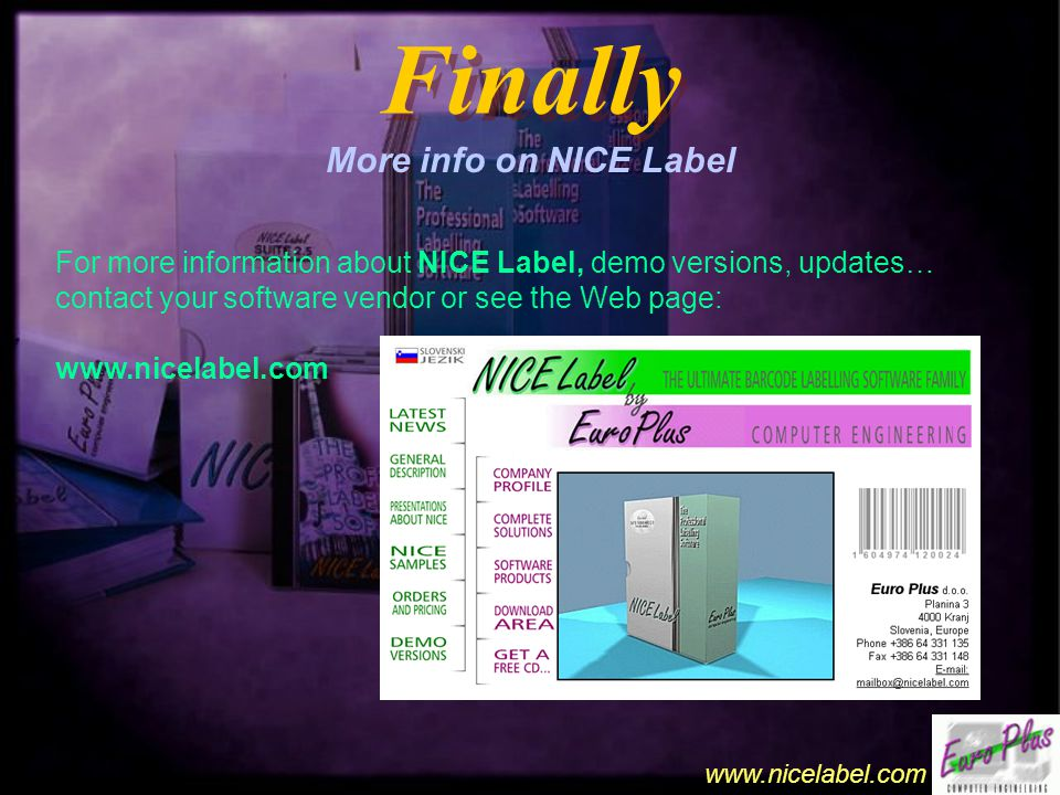 www.nicelabel.com Finally More info on NICE Label For more information about NICE Label, demo versions, updates… contact your software vendor or see the Web page: www.nicelabel.com