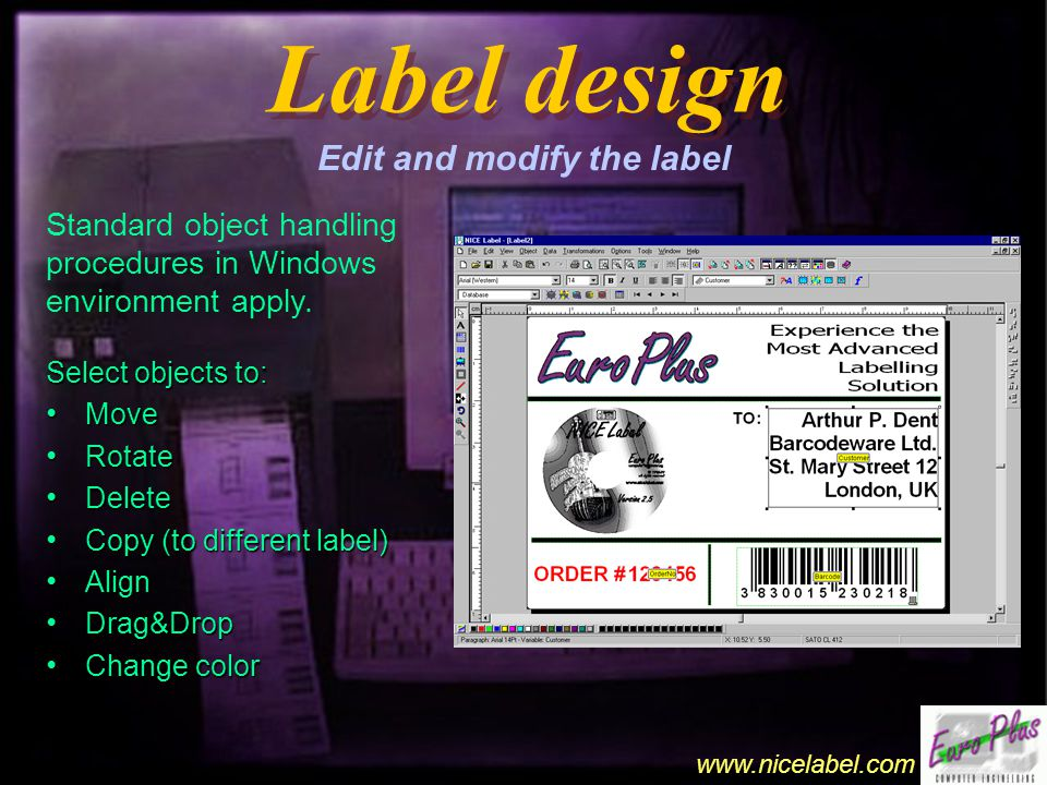 www.nicelabel.com Label design Label design Edit and modify the label Select objects to: Move Move Rotate Rotate Delete Delete Copy (to different label) Copy (to different label) Align Align Drag&Drop Drag&Drop Change color Change color Standard object handling procedures in Windows environment apply.