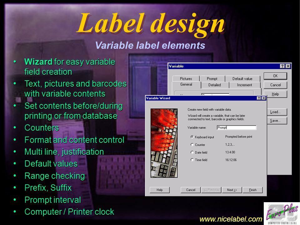 www.nicelabel.com Label design Label design Variable label elements Wizard for easy variable field creation Wizard for easy variable field creation Text, pictures and barcodes with variable contents Text, pictures and barcodes with variable contents Set contents before/during printing or from database Set contents before/during printing or from database Counters Counters Format and content control Format and content control Multi line, justification Multi line, justification Default values Default values Range checking Range checking Prefix, Suffix Prefix, Suffix Prompt interval Prompt interval Computer / Printer clock Computer / Printer clock