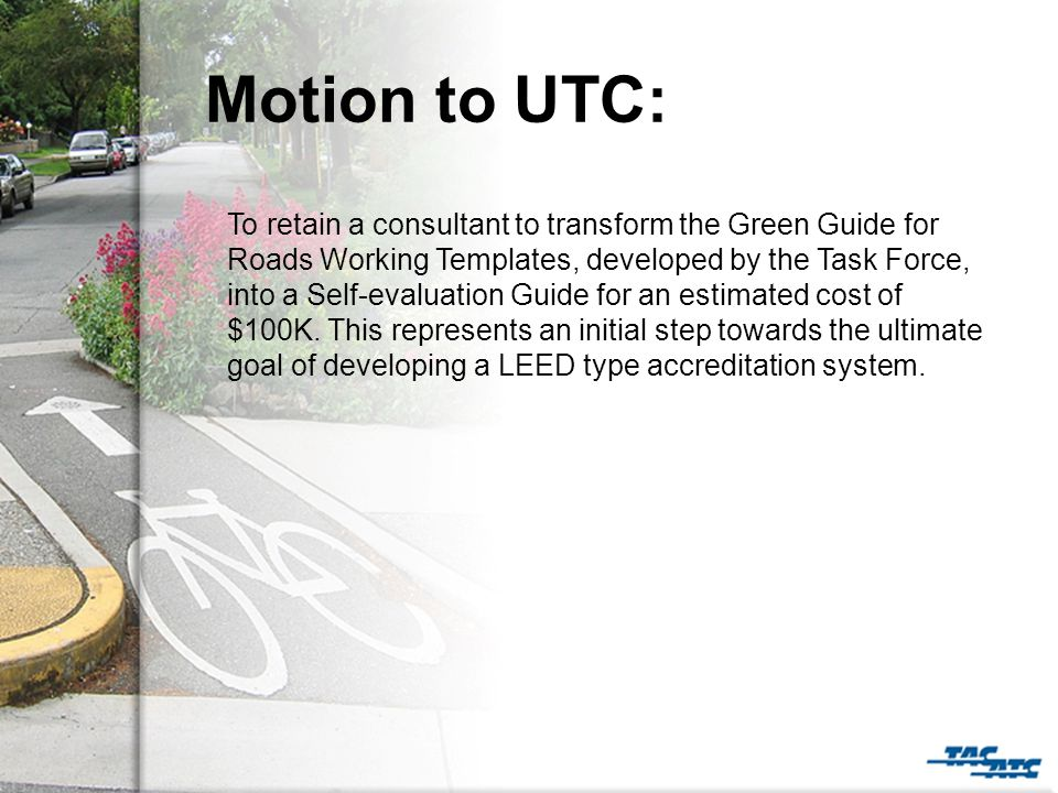 Motion to UTC: To retain a consultant to transform the Green Guide for Roads Working Templates, developed by the Task Force, into a Self-evaluation Guide for an estimated cost of $100K.