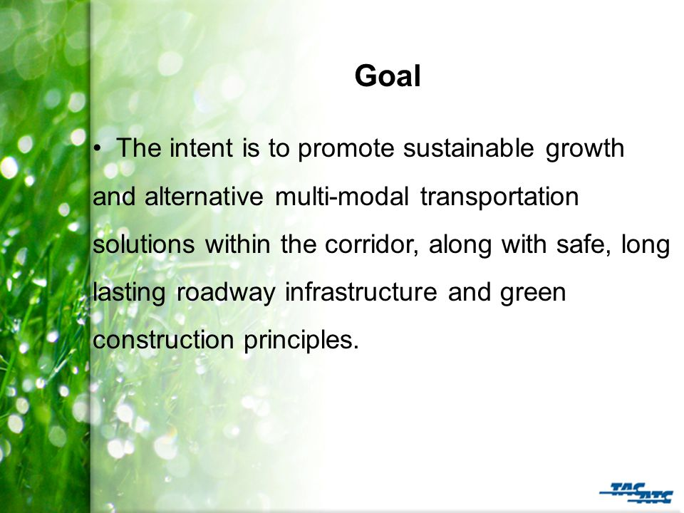 Goal The intent is to promote sustainable growth and alternative multi-modal transportation solutions within the corridor, along with safe, long lasting roadway infrastructure and green construction principles.