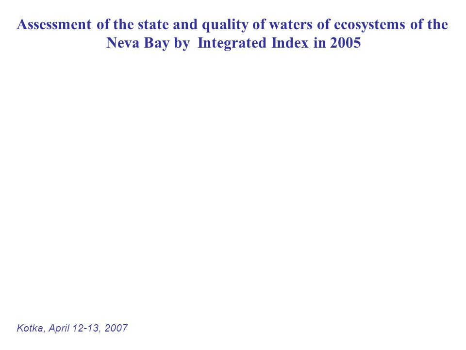 Assessment of the state and quality of waters of ecosystems of the Neva Bay by Integrated Index in 2005 Kotka, April 12-13, 2007