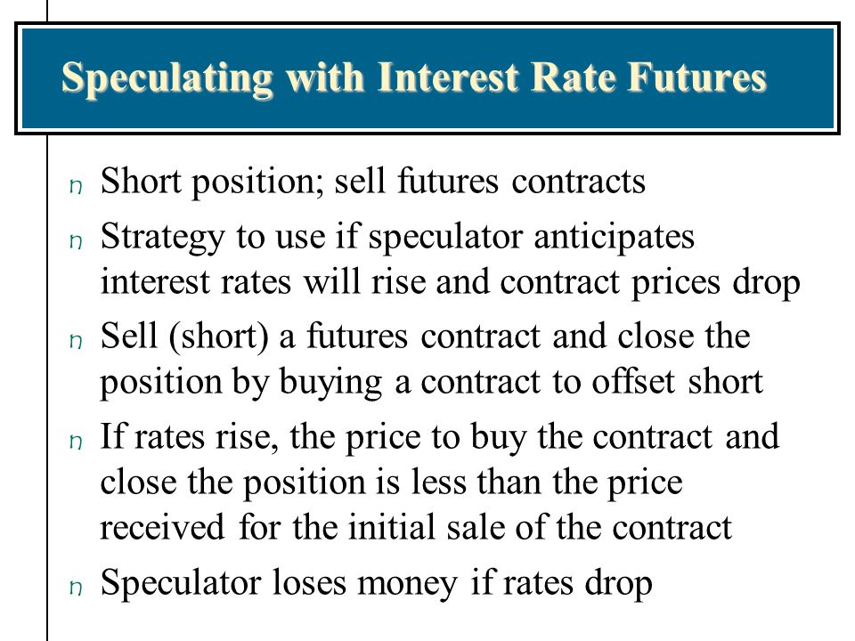 Speculating with Interest Rate Futures n Short position; sell futures contracts n Strategy to use if speculator anticipates interest rates will rise a