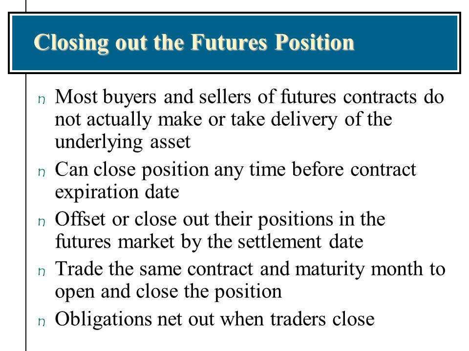Closing out the Futures Position n Most buyers and sellers of futures contracts do not actually make or take delivery of the underlying asset n Can cl