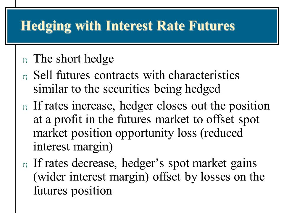 Hedging with Interest Rate Futures n The short hedge n Sell futures contracts with characteristics similar to the securities being hedged n If rates i