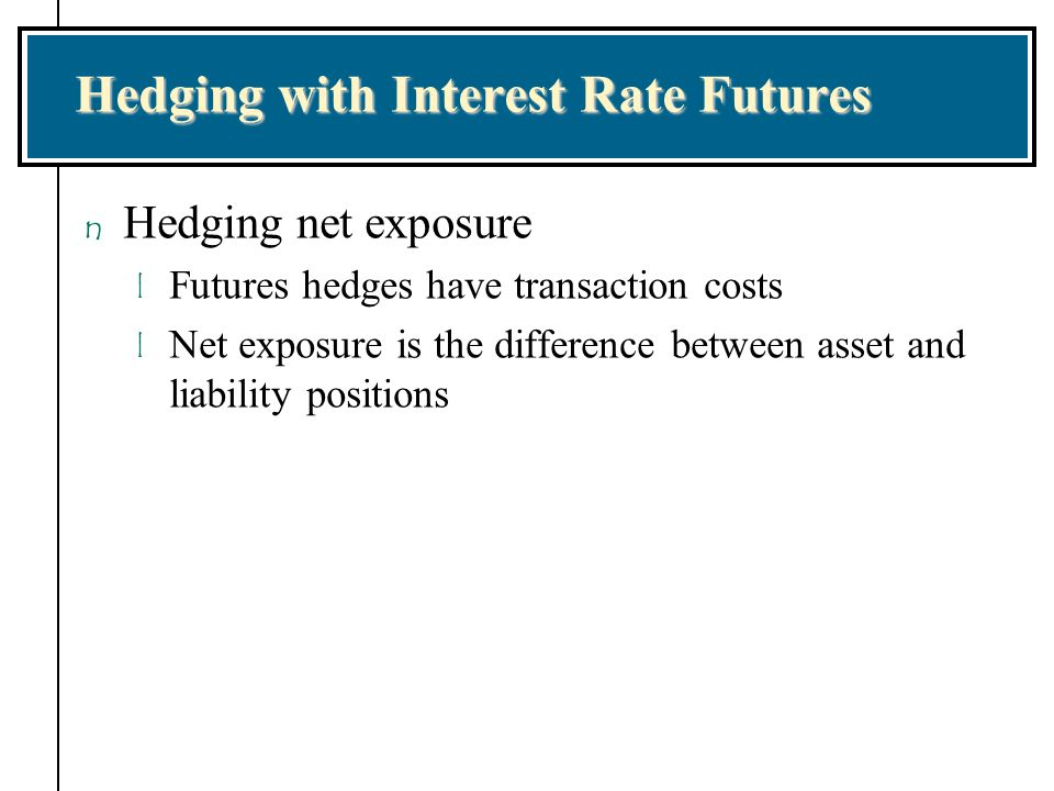 Hedging with Interest Rate Futures n Hedging net exposure l Futures hedges have transaction costs l Net exposure is the difference between asset and l