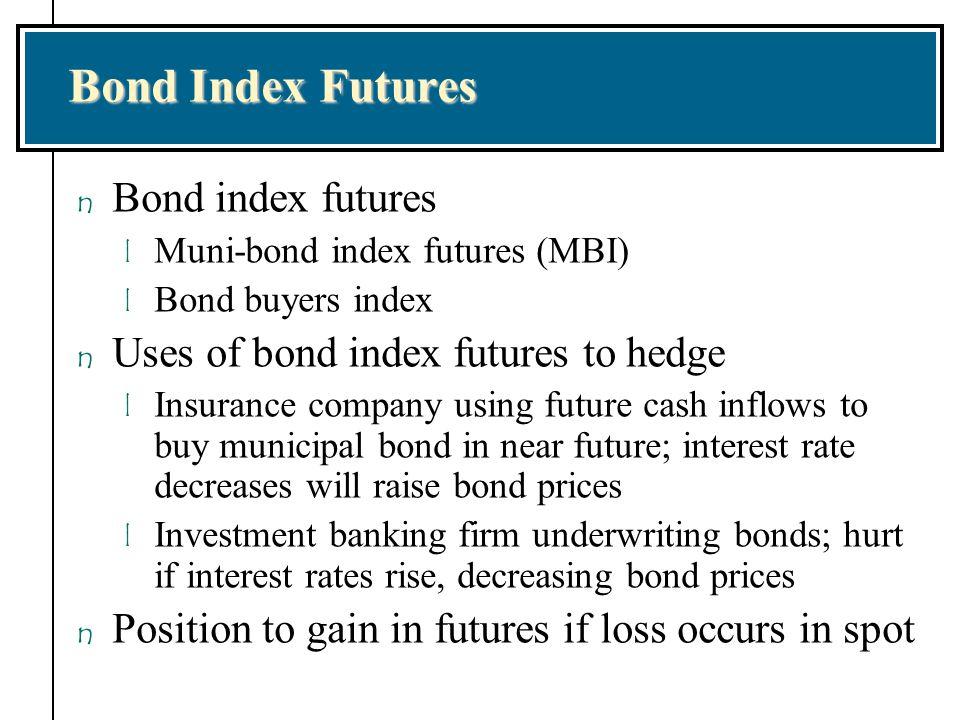 Bond Index Futures n Bond index futures l Muni-bond index futures (MBI) l Bond buyers index n Uses of bond index futures to hedge l Insurance company