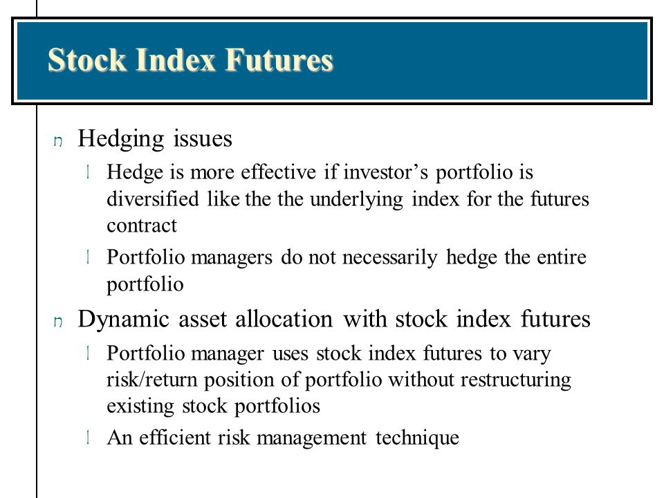 Stock Index Futures n Hedging issues l Hedge is more effective if investor's portfolio is diversified like the the underlying index for the futures co
