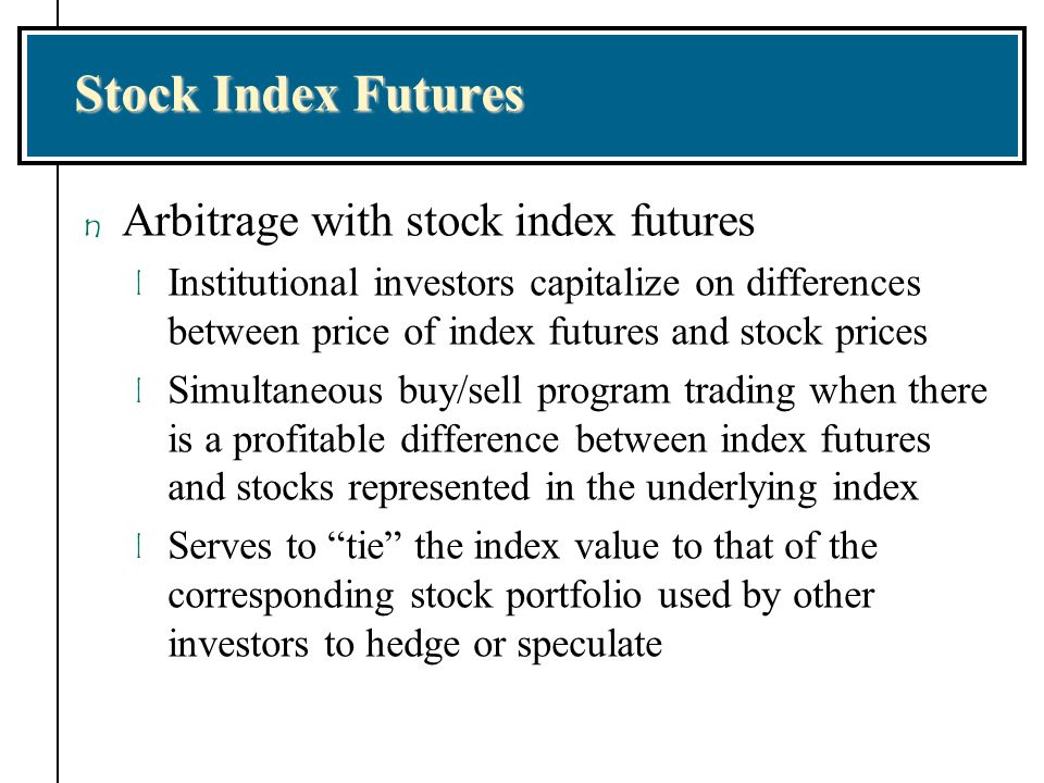 Stock Index Futures n Arbitrage with stock index futures l Institutional investors capitalize on differences between price of index futures and stock
