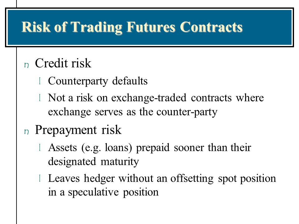 Risk of Trading Futures Contracts n Credit risk l Counterparty defaults l Not a risk on exchange-traded contracts where exchange serves as the counter