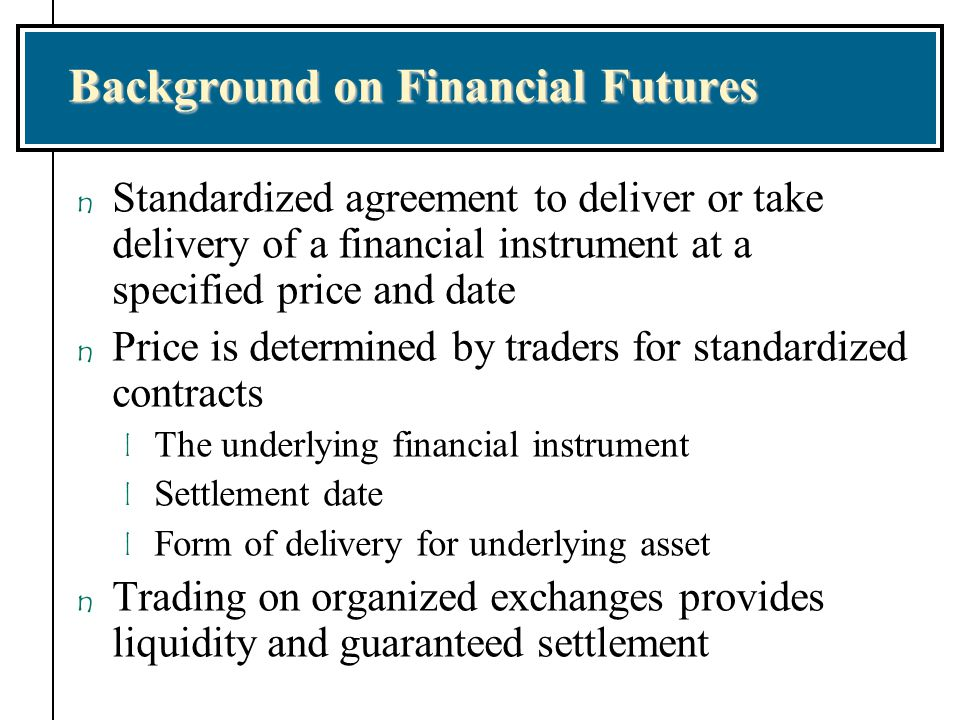 Background on Financial Futures n Standardized agreement to deliver or take delivery of a financial instrument at a specified price and date n Price i
