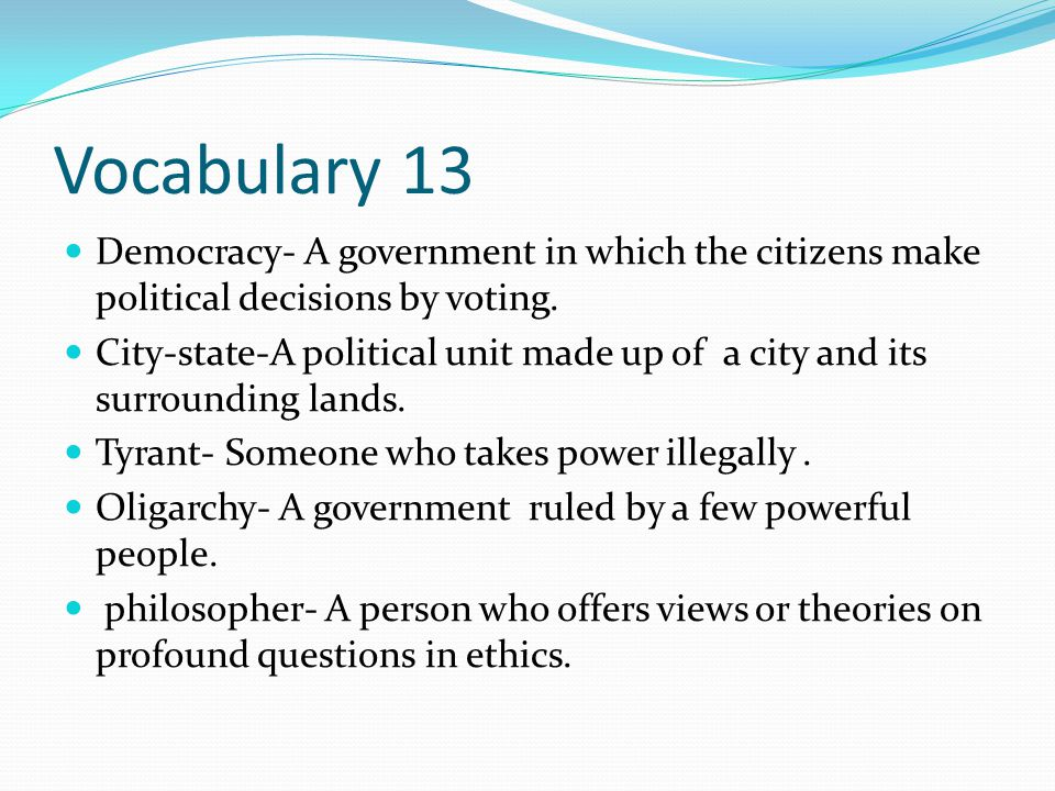 Vocabulary 13 Democracy- A government in which the citizens make political decisions by voting. City-state-A political unit made up of a city and its
