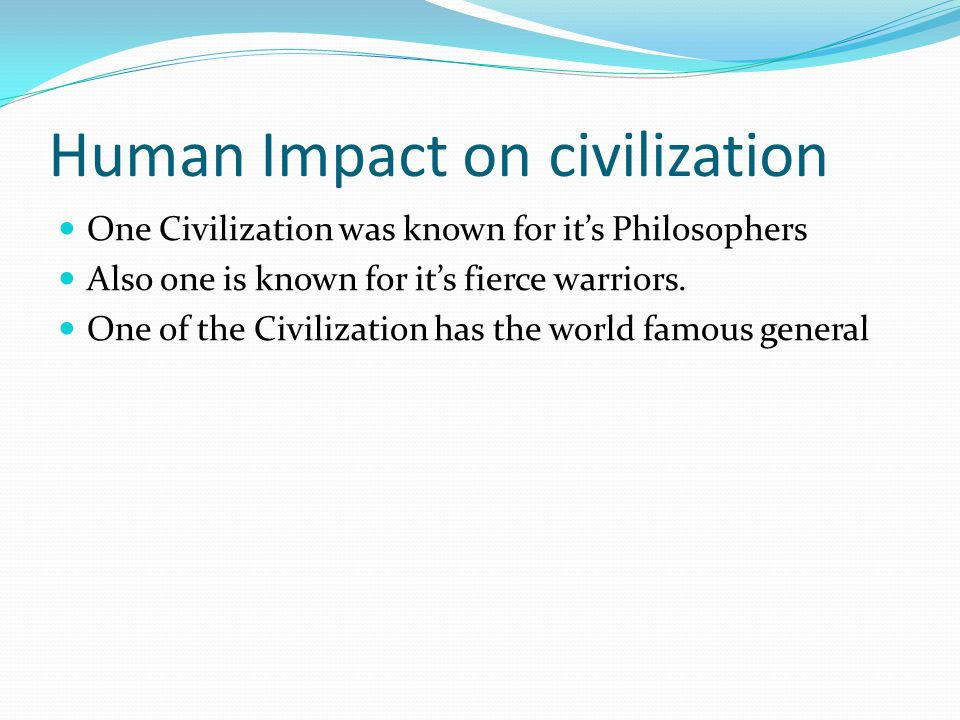 Human Impact on civilization One Civilization was known for it's Philosophers Also one is known for it's fierce warriors. One of the Civilization has