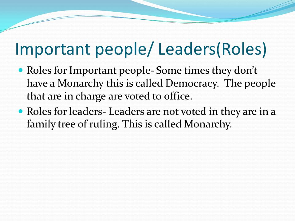 Important people/ Leaders(Roles) Roles for Important people- Some times they don't have a Monarchy this is called Democracy.