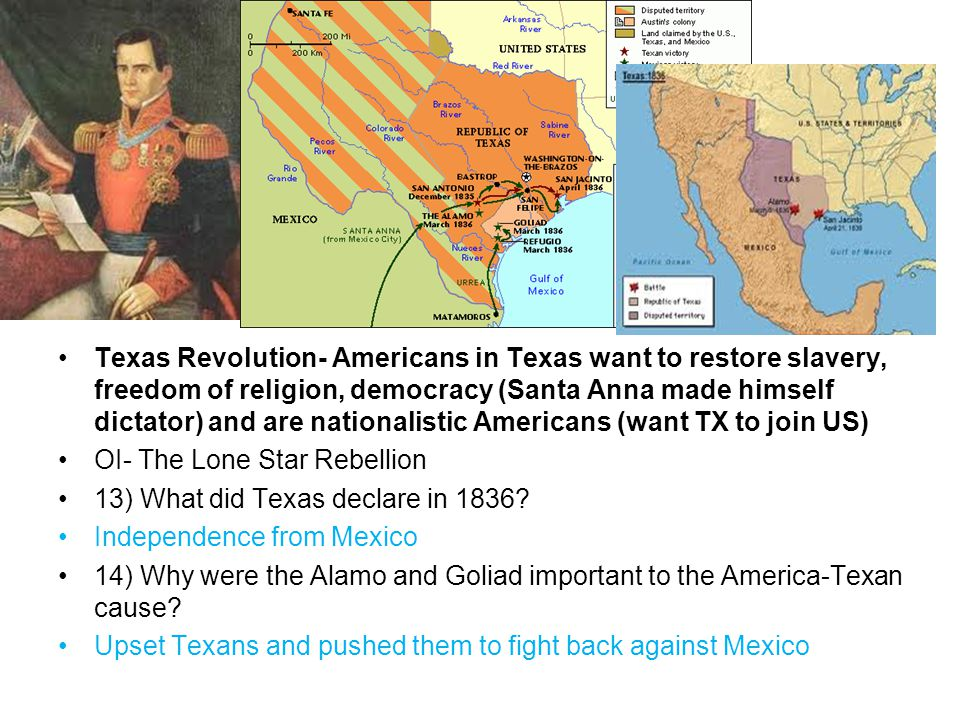 Texas Revolution- Americans in Texas want to restore slavery, freedom of religion, democracy (Santa Anna made himself dictator) and are nationalistic Americans (want TX to join US) OI- The Lone Star Rebellion 13) What did Texas declare in 1836.