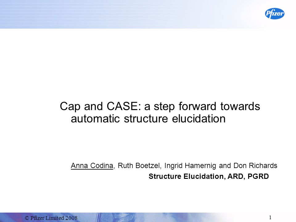 © Pfizer Limited 2008 1 Cap and CASE: a step forward towards automatic structure elucidation Anna Codina, Ruth Boetzel, Ingrid Hamernig and Don Richards Structure Elucidation, ARD, PGRD