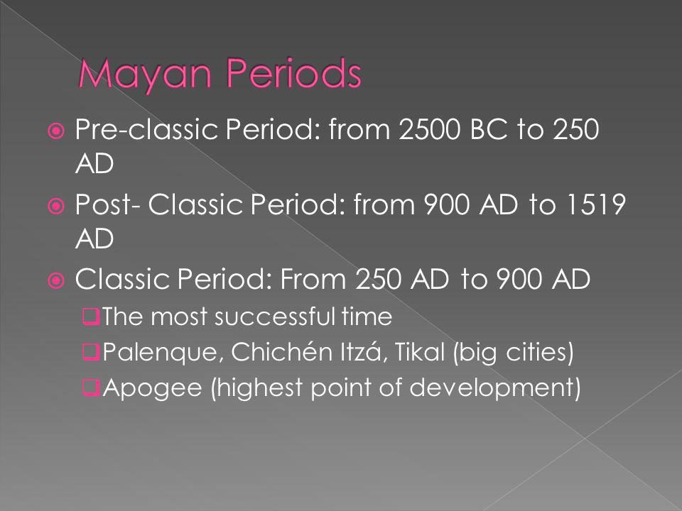  Pre-classic Period: from 2500 BC to 250 AD  Post- Classic Period: from 900 AD to 1519 AD  Classic Period: From 250 AD to 900 AD  The most successful time  Palenque, Chichén Itzá, Tikal (big cities)  Apogee (highest point of development)