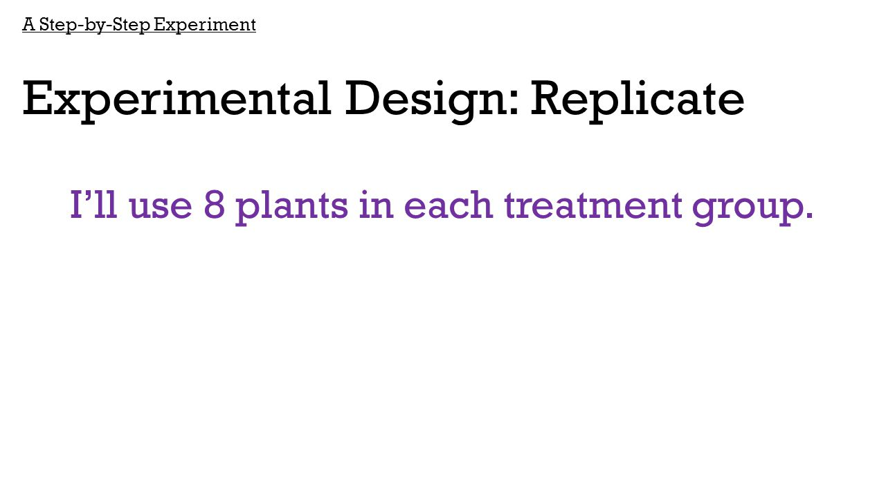 A Step-by-Step Experiment Experimental Design: Replicate I'll use 8 plants in each treatment group.