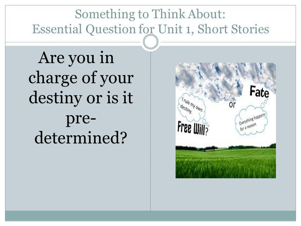 Something to Think About: Essential Question for Unit 1, Short Stories Are you in charge of your destiny or is it pre- determined?