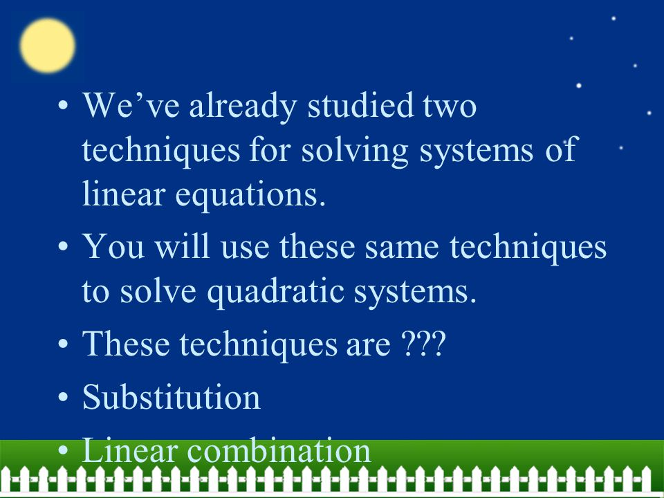 We've already studied two techniques for solving systems of linear equations. You will use these same techniques to solve quadratic systems. These tec