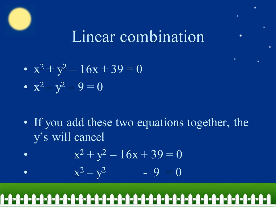 Linear combination x 2 + y 2 – 16x + 39 = 0 x 2 – y 2 – 9 = 0 If you add these two equations together, the y's will cancel x 2 + y 2 – 16x + 39 = 0 x 2 – y 2 - 9 = 0