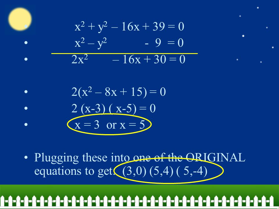 x 2 + y 2 – 16x + 39 = 0 x 2 – y 2 - 9 = 0 2x 2 – 16x + 30 = 0 2(x 2 – 8x + 15) = 0 2 (x-3) ( x-5) = 0 x = 3 or x = 5 Plugging these into one of the O