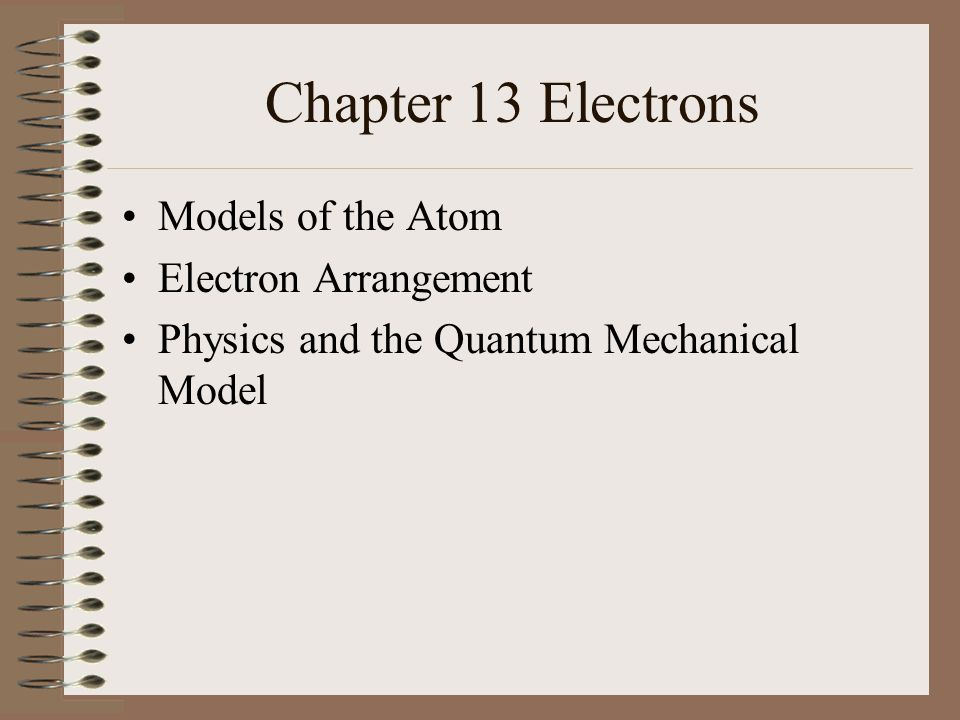 Chapter 13 Electrons Models of the Atom Electron Arrangement Physics and the Quantum Mechanical Model
