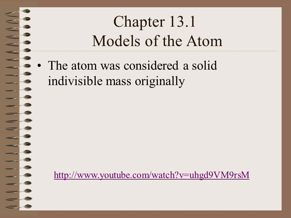 Chapter 13.1 Models of the Atom The atom was considered a solid indivisible mass originally http://www.youtube.com/watch v=uhgd9VM9rsM