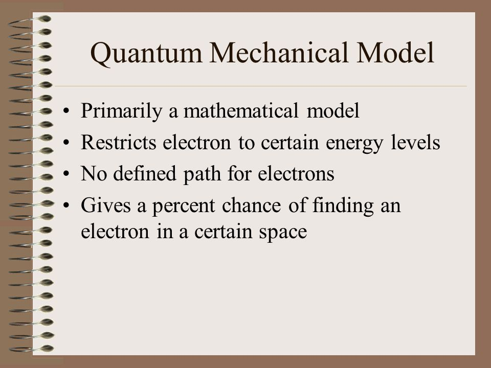 Quantum Mechanical Model Primarily a mathematical model Restricts electron to certain energy levels No defined path for electrons Gives a percent chan