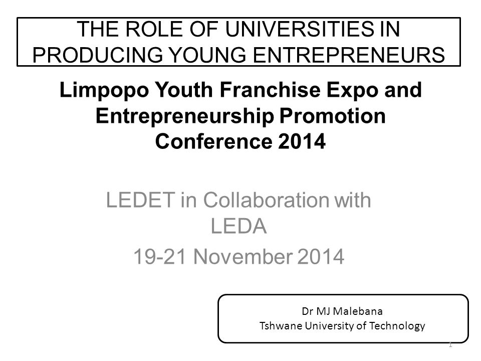 Limpopo Youth Franchise Expo and Entrepreneurship Promotion Conference 2014 LEDET in Collaboration with LEDA 19-21 November 2014 THE ROLE OF UNIVERSITIES IN PRODUCING YOUNG ENTREPRENEURS Dr MJ Malebana Tshwane University of Technology 1