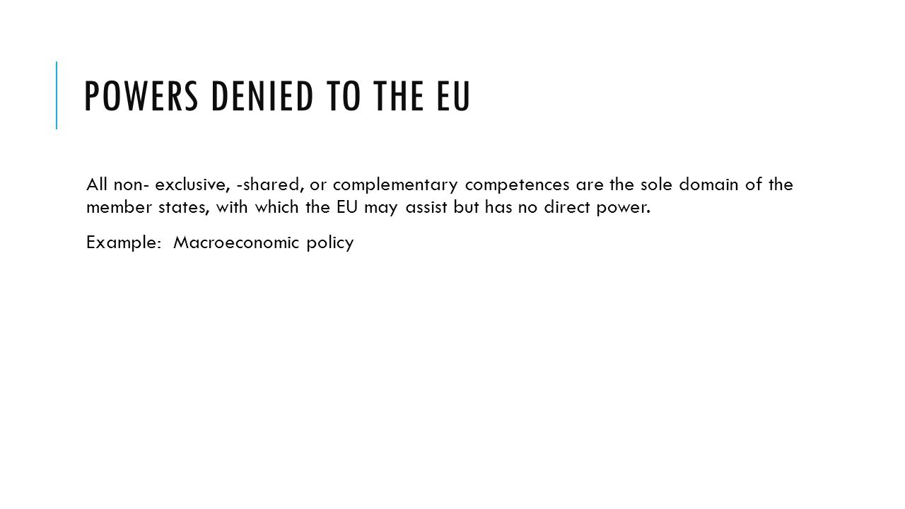 POWERS DENIED TO THE EU All non- exclusive, -shared, or complementary competences are the sole domain of the member states, with which the EU may assi