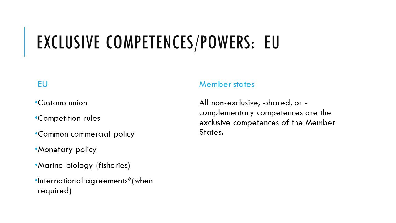 EXCLUSIVE COMPETENCES/POWERS: EU EU Customs union Competition rules Common commercial policy Monetary policy Marine biology (fisheries) International