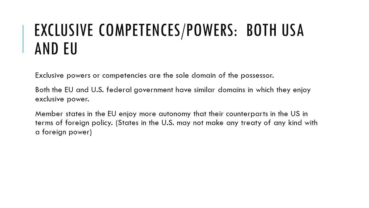 EXCLUSIVE COMPETENCES/POWERS: BOTH USA AND EU Exclusive powers or competencies are the sole domain of the possessor. Both the EU and U.S. federal gove