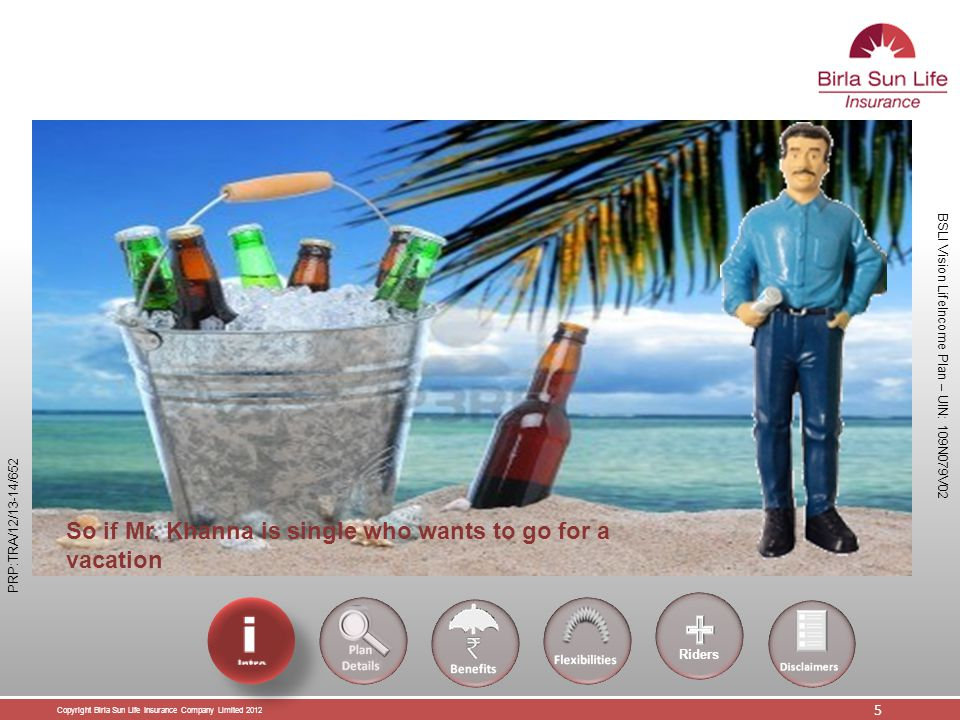 Copyright Birla Sun Life Insurance Company Limited 2012 6 BSLI Vision LifeIncome Plan – UIN: 109N079V02 PRP:TRA/12/13-14/652 However if Mr.