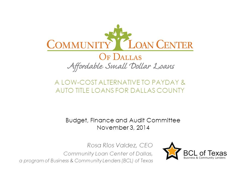 Rosa Rios Valdez, CEO Community Loan Center of Dallas, a program of Business & Community Lenders (BCL) of Texas A LOW-COST ALTERNATIVE TO PAYDAY & AUTO TITLE LOANS FOR DALLAS COUNTY Budget, Finance and Audit Committee November 3, 2014