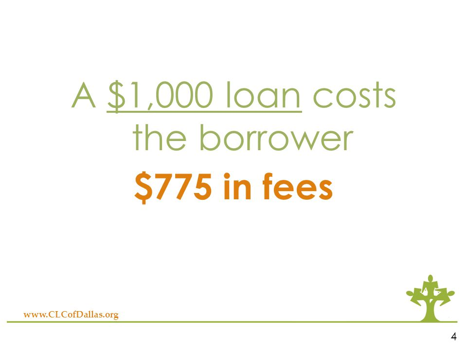A $1,000 loan costs the borrower $775 in fees www.CLCofDallas.org 4