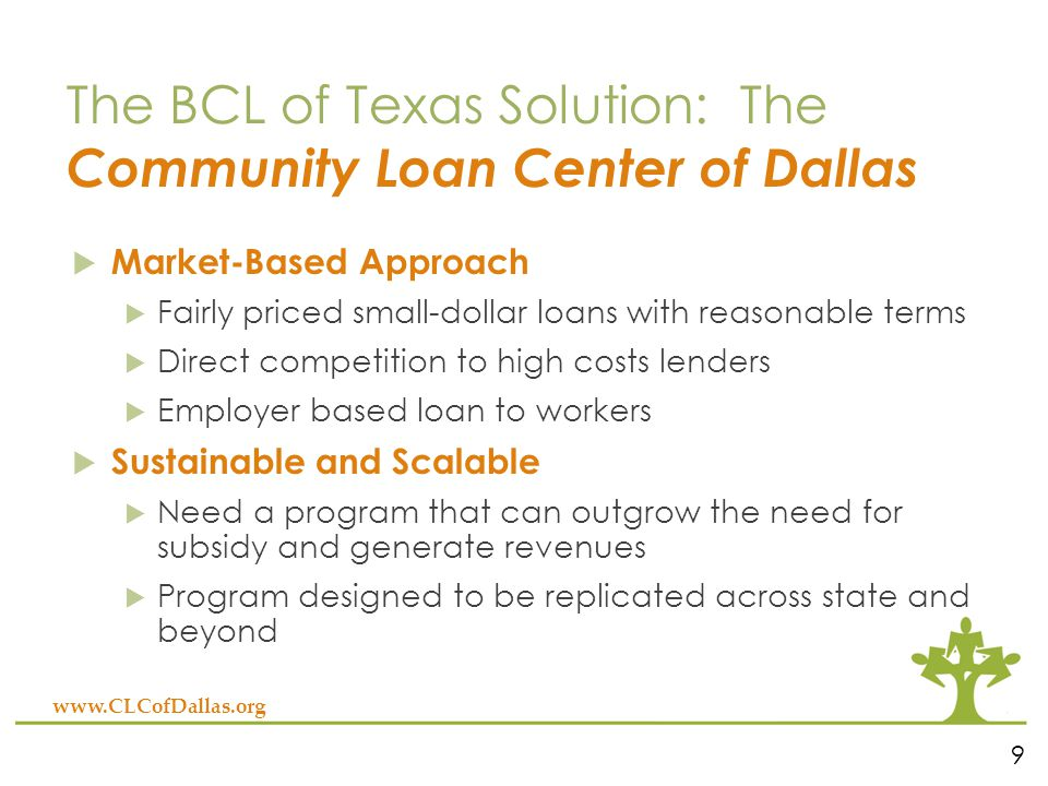 The BCL of Texas Solution: The Community Loan Center of Dallas  Market-Based Approach  Fairly priced small-dollar loans with reasonable terms  Direct competition to high costs lenders  Employer based loan to workers  Sustainable and Scalable  Need a program that can outgrow the need for subsidy and generate revenues  Program designed to be replicated across state and beyond 9