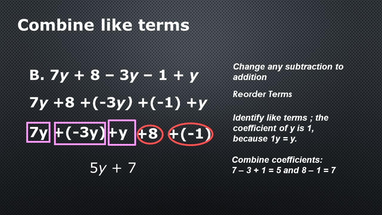 B. 7y + 8 – 3y – 1 + y Combine like terms Change any subtraction to addition 7y +(-3y)+y Identify like terms ; the coefficient of y is 1, because 1y =