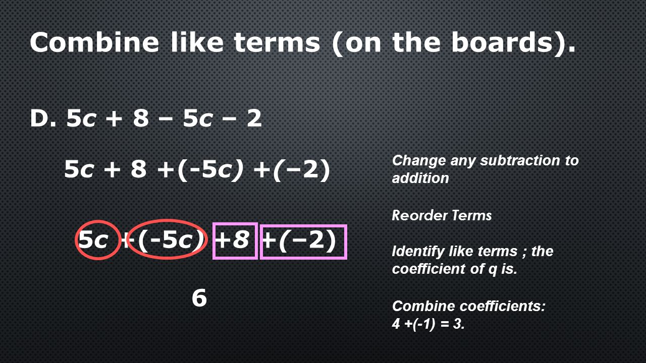 D. 5c + 8 – 5c – 2 6 Combine like terms (on the boards). 5c +(-5c) +8 +(–2) Combine coefficients: 4 +(-1) = 3. Change any subtraction to addition Iden