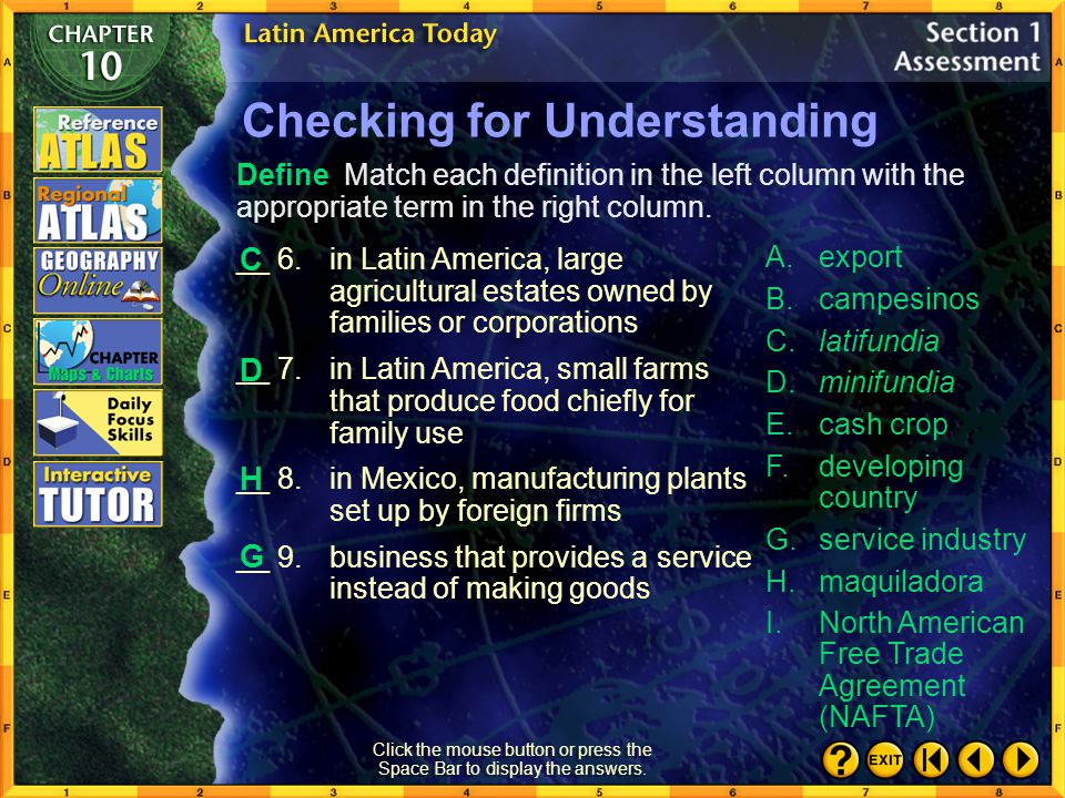 Section 1-24 Checking for Understanding __ 1.farm workers; generally, people who live and work in rural areas __ 2.farm crop grown to be sold or traded rather than used by the farm family __ 3.trade agreement made in 1994 by Canada, the United States, and Mexico __ 4.country in the process of becoming industrialized __ 5.commodity sent from one country to another for purposes of trade A.export B.campesinos C.latifundia D.minifundia E.cash crop F.developing country G.service industry H.maquiladora I.North American Free Trade Agreement (NAFTA) Define Match each definition in the left column with the appropriate term in the right column.