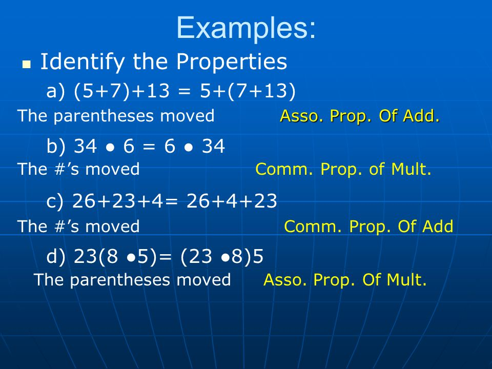 Examples: Identify the Properties a) (5+7)+13 = 5+(7+13) b) 34 ● 6 = 6 ● 34 c) 26+23+4= 26+4+23 d) 23(8 ●5)= (23 ●8)5 The parentheses moved Asso.