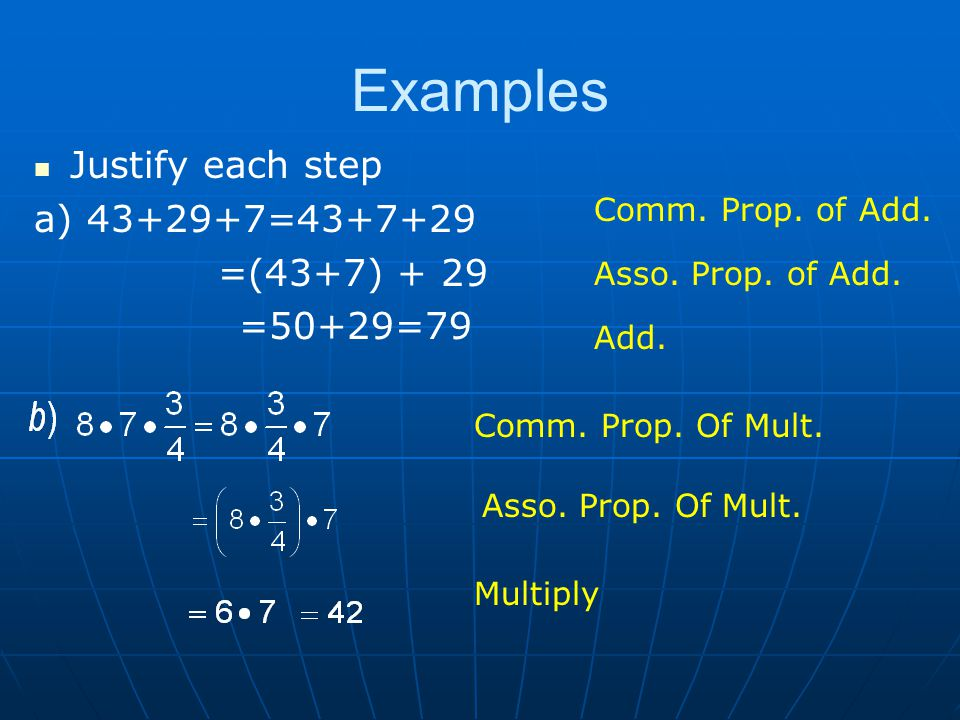 Examples Justify each step a) 43+29+7=43+7+29 =(43+7) + 29 =50+29=79 Comm.