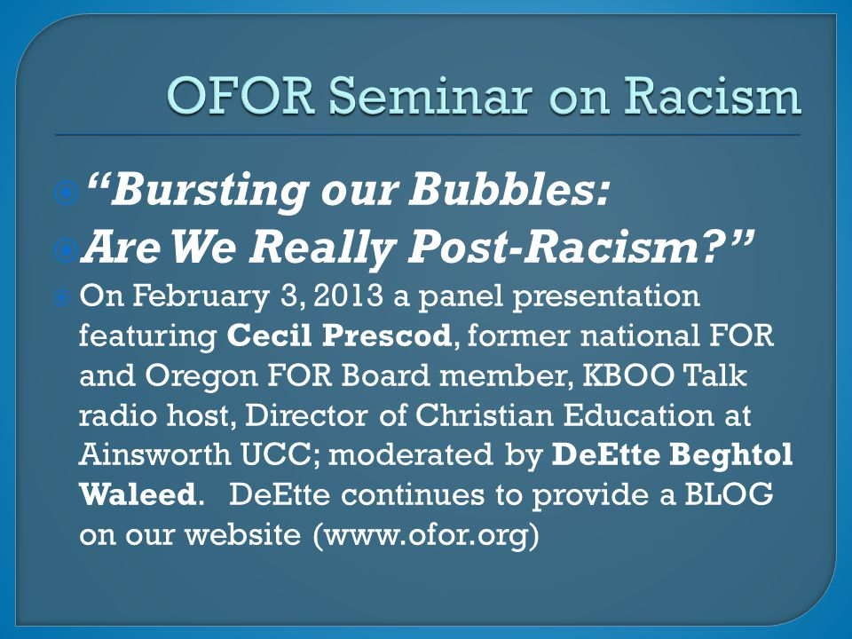  Bursting our Bubbles:  Are We Really Post-Racism?  On February 3, 2013 a panel presentation featuring Cecil Prescod, former national FOR and Oregon FOR Board member, KBOO Talk radio host, Director of Christian Education at Ainsworth UCC; moderated by DeEtte Beghtol Waleed.